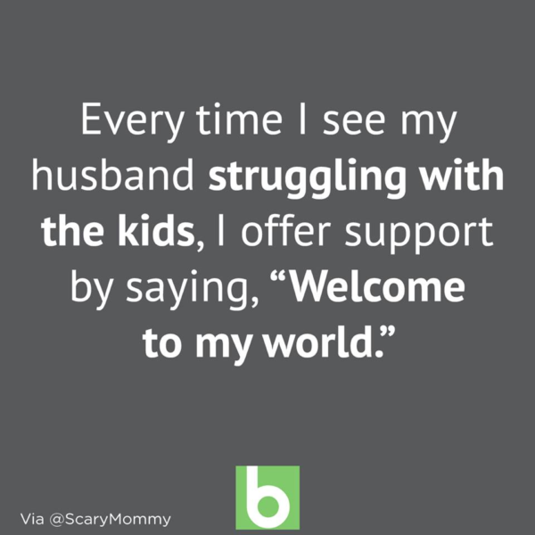 When I see husband struggling with the kids I say 'welcome to my world'